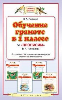 Обучение грамоте в 1 классе по «Прописям» В. А. Илюхиной. Программы, методические рекомендации, поурочные разработки