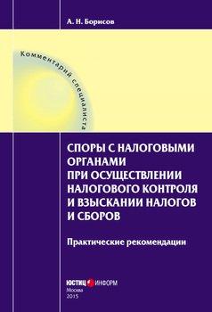 Споры с налоговыми органами при осуществлении налогового контроля и взыскании налогов и сборов. Практические рекомендации