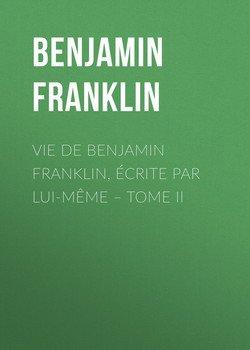 Vie de Benjamin Franklin, écrite par lui-même – Tome II
