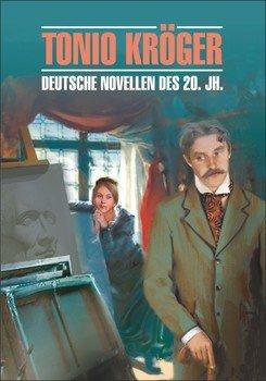 Tonio Kroger. Die deutsche Novelle im 20. Jahrhundert / Тонио Крегер. Немецкие новеллы ХХ века. Книга для чтения на немецком языке