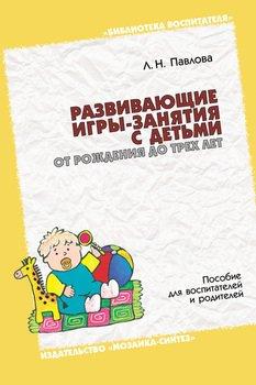 Развивающие игры-занятия с детьми от рождения до трех лет. Пособие для воспитателей и родителей