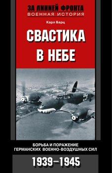 Свастика в небе. Борьба и поражение германских военно-воздушных сил. 1939-1945