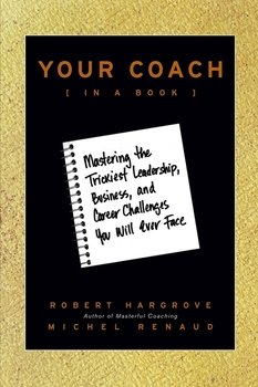 Your Coach . Mastering the Trickiest Leadership, Business, and Career Challenges You Will Ever Face
