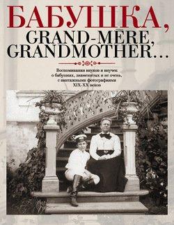 Бабушка, Grand-mère, Grandmother... Воспоминания внуков и внучек о бабушках, знаменитых и не очень, с винтажными фотографиями XIX-XX веков