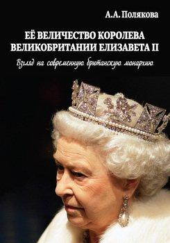 Ее Величество Королева Великобритании Елизавета II. Взгляд на современную британскую монархию