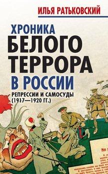 Хроника белого террора в России. Репрессии и самосуды