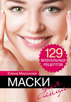 Маски для лица. 129 визуальных рецептов