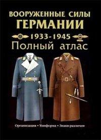 Вооруженные силы Германии: 1933-1945 гг. Полный атлас: Сухопутные войска. Люфтваффе. Кригсмарине. Организация. Униформа. Знаки различия.
