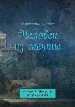 Человек измечты. Книга 1. Призраки старого города