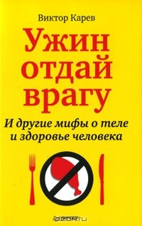 Ужин отдай врагу! И другие мифы о теле и здоровье человека