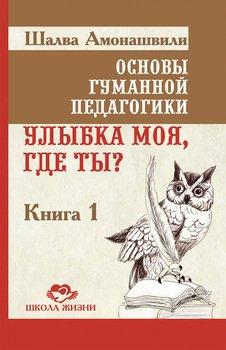 Основы гуманной педагогики. Книга 0. Улыбка моя, идеже ты?