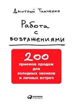 Работа с возражениями: 200 приемов продаж для холодных звонков и личных встреч