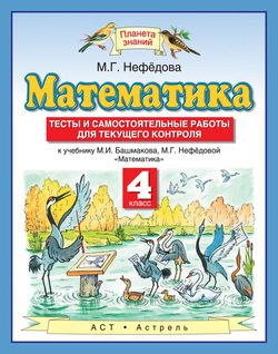 Математика. Тесты и самостоятельные работы для текущего контроля к учебнику М. И. Башмакова, М. Г. Нефёдовой «Математика». 4 класс