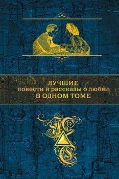 Лучшие повести и рассказы о любви в одном томе