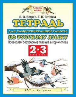 Тетрадь для самостоятельной работы по русскому языку. Проверяем безударные гласные в корне слова. 2-3 классы