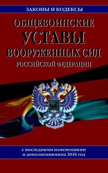 Общевоинские уставы Вооруженных Сил Российской Федерации. Текст с последними изменениями и дополнениями на 2016 год