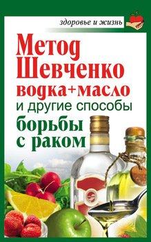 Метод Шевченко. Водка + масло и другие способы борьбы с раком