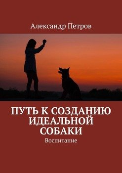 Путь ксозданию идеальной собаки. Воспитание