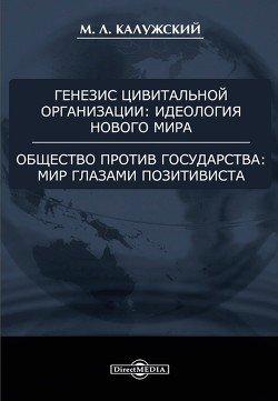 Генезис цивитальной организации: идеология нового мира. Общество против государства: мир глазами позитивиста.