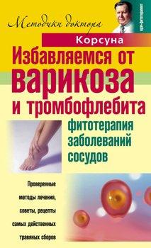 Избавляемся от варикоза и тромбофлебита. Фитотерапия заболеваний сосудов