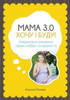 Мама 3.0: хочу i буду! Усвідомлене виховання через любов та прийняття