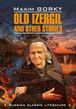 Old Izergil and other stories / Старуха Изергиль и другие рассказы. Книга для чтения на английском языке