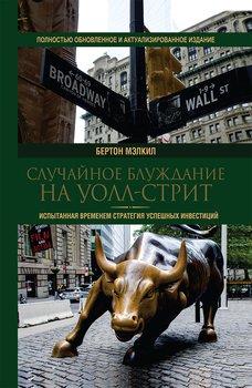 Случайное блуждание на Уолл-стрит. Испытанная временем стратегия успешных инвестиций