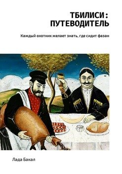 Тбилиси: путеводитель. Каждый охотник желает знать, где сидит фазан