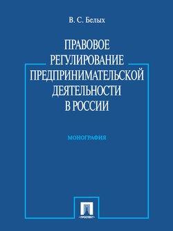 Правовое регулирование предпринимательской деятельности в России. Монография