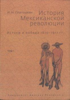 История Мексиканской революции. Истоки и победа. 1810–1917 гг.Том I