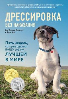 Дрессировка без наказания. Пять недель, которые сделают вашу собаку лучшей в мире
