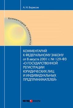 Комментарий к Федеральному Закону от 8 августа 2001 г. №129-ФЗ «О государственной регистрации юридических лиц и индивидуальных предпринимателей»