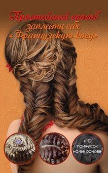 Простейший способ заплести себе Французскую косу + 12 причесок на ее основе