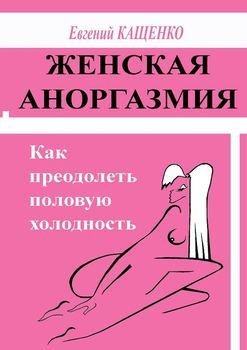 Женская аноргазмия. Как преодолеть половую холодность