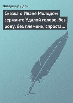 Сказка о Иване Молодом сержанте Удалой голове, без роду, без племени, спроста без прозвища