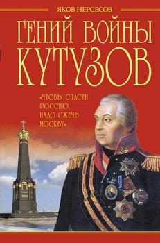Гений войны Кутузов. Чтобы спасти Россию, надо сжечь Москву