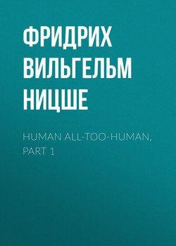 Human All-Too-Human, Part 1