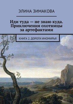 Иди туда– незнаю куда. Приключения охотницы заартефактами. Книга 2. Дороги Иномирья