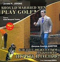 Следует ли женатым мужчинам играть в гольф? / Gerome K. Gerome. Should Married Men Play Golf?