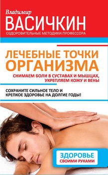 Лечебные точки организма: снимаем боли в суставах и мышцах, укрепляем кожу, вены, сон и иммунитет
