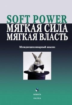 Soft power, мягкая сила, мягкая власть. Междисциплинарный анализ