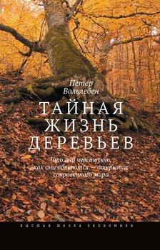 Тайная жизнь деревьев. Что они чувствуют, как они общаются – открытие сокровенного мира