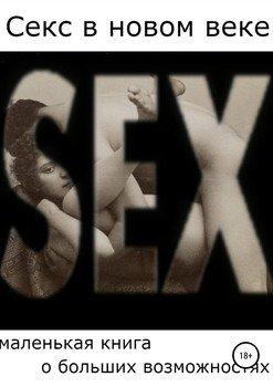 Секс в новом веке: маленькая книга о больших возможностях