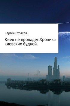 Киев не пропадет. Хроника киевских будней