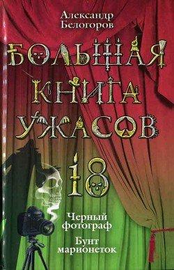 Большая книга ужасов. 18 : Черный фотограф. Бунт марионеток [повести]