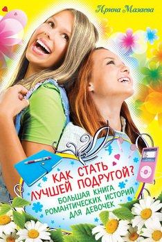 Как стать лучшей подругой? Большая книга романтических историй для девочек