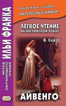 Легкое чтение на английском языке. В. Скотт. Айвенго / Sir Walter Scott. Ivanhoe