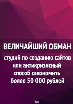 Величайший обман студий по созданию сайтов или антикризисный способ сэкономить более 50 000 рублей