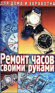Ремонт часов своими руками. Пособие для начинающего мастера