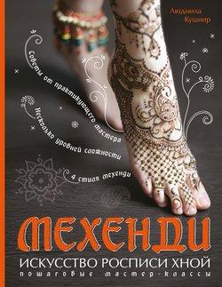 Мехенди. Искусство росписи хной. Пошаговые мастер-классы